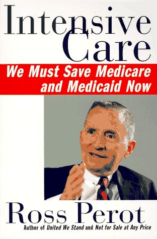 Intensive Care: We Must Save Medicare and Medicaid Now: Perot, Ross