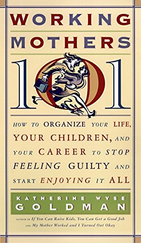 9780060952372: Working Mothers 101: How to Organize Your Life, Your Children, and Your Career to Stop Feeling Guilty and Start Enjoying it All