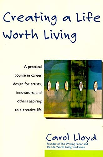 Creating a Life Worth Living: A Practical Course in Career Design for Aspiring Writers, Artists, ...