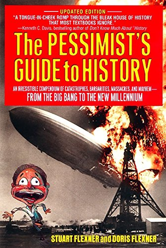 The Pessimist's Guide to History: An Irresistible Compendium Of Catastrophes, Barbarities, Massacres And Mayhem From The Big Bang To The New Millennium (006095745X) by Flexner, Doris; Flexner, Stuart Berg