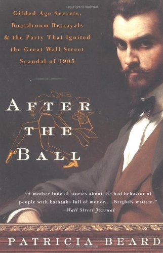 9780060958923: After the Ball: Gilded Age Secrets, Boardroom Betrayals, and the Party That Ignited the Great Wall Street Scandal of 1905