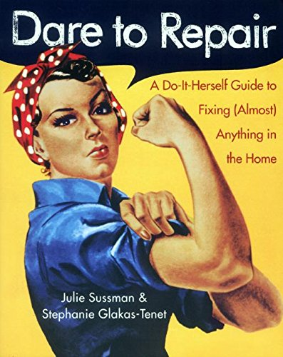 Dare to Repair: A Do-It-Herself Guide to Fixing (Almost) Anything in the Home: Sussman, Julie; ...