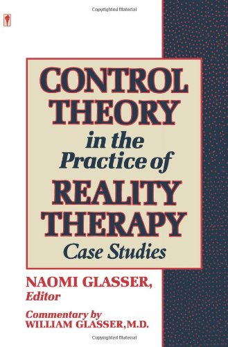 Control Theory in the Practice of Reality Therapy : Case Studies: Glasser, Naomi (editor); Glasser,...