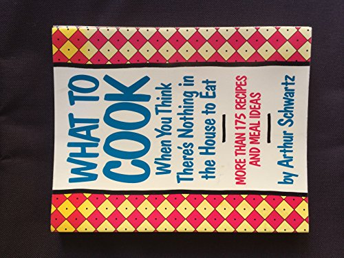 What to Cook When You Think There's Nothing in the House to Eat (0060964324) by Arthur Schwartz
