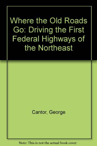 Where the Old Roads Go: Driving the First Federal Highways of the Northeast: Cantor, George