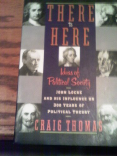 9780060966072: There to Here: Ideas of Political Society : John Locke and His Influence on 300 Years of Political Theory