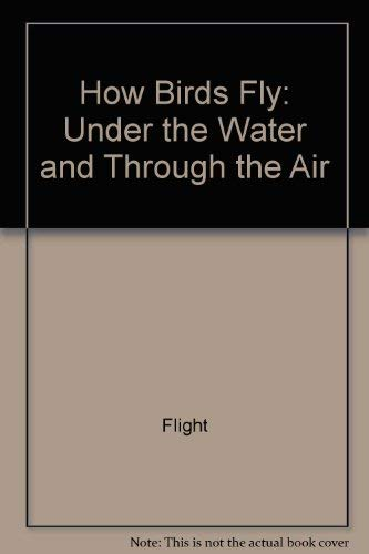 9780060970994: How Birds Fly: Under the Water and through the Air