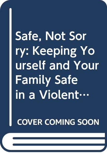 9780060987237: Safe, Not Sorry: Keeping Yourself and Your Family Safe in a Violent Age