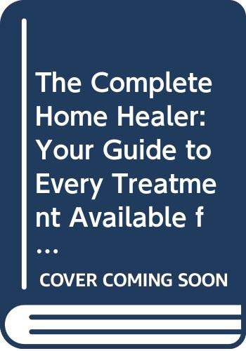9780061009143: The Complete Home Healer: Your Guide to Every Treatment Available for over 300 of the Most Common Health Problems