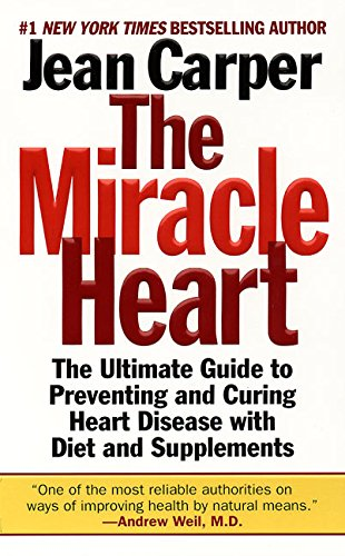 The Miracle Heart : The Ultimate Guide to Preventing and Curing Heart Disease With Diet and Supplements - Carper, Jean