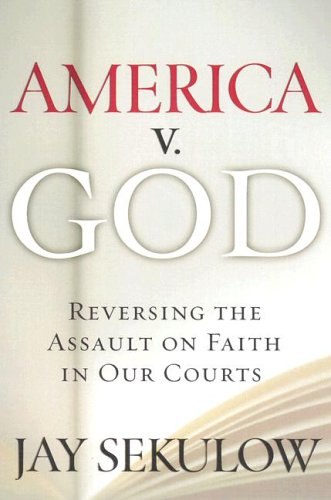 9780061116674: America V. God: Why We Must Reverse the Assault on Faith in Our Courts