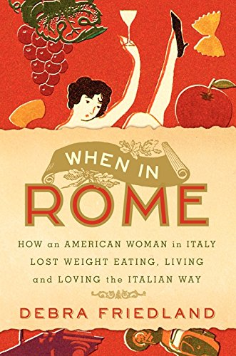 9780061120596: When in Rome: How an American Woman in Italy Lost Weight Eating, Living, and Loving the Italian Way
