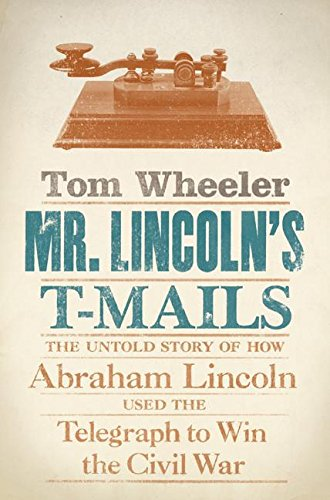 MR. LINCOLN'S T-MAILS; THE UNTOLD STORY OF HOW ABRAHAM LINCOLN USED THE TELEGRAPH TO WIN THE CIVI...