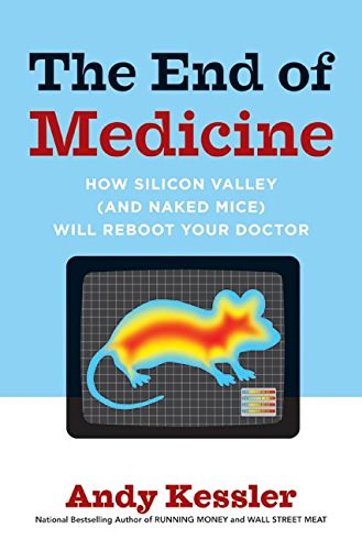 9780061130298: The End of Medicine: How Silicon Valley (and Naked Mice) Will Reboot Your Doctor
