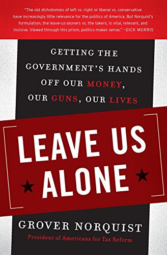 Leave Us Alone: Getting the Government's Hands Off Our Money, Our Guns, Our Lives: Norquist, ...