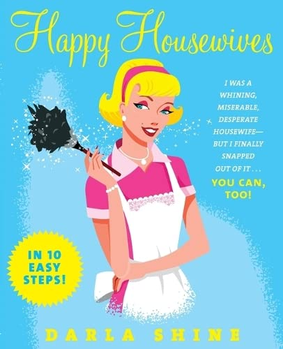 9780061137792: Happy Housewives: I Was a Whining, Miserable, Desperate Housewife But I Finally Snapped Out of it - You Can, Too!