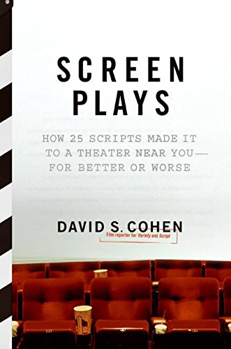 Screen Plays: How 25 Scripts Made It to a Theater Near You--for Better or Worse: David S. Cohen