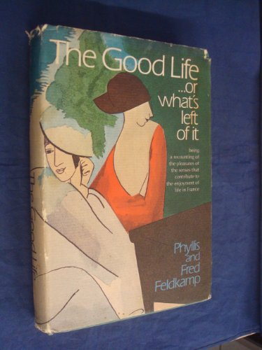 The Good Life, or What's Left of It: Being a Recounting of the Pleasures of the Senses that ...