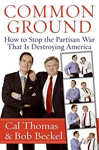 Common Ground: How to Stop the Partisan War That Is Destroying America: Thomas, Cal, Beckel, Bob