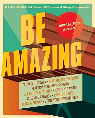 9780061251481: Mental Floss Presents Be Amazing: Glow in the Dark, Control the Weather, Perform Your Own Surgery, Get Out of Jury Duty, Identify a Witch, Colonize a ... Girl, Make a Zombie, Start Your Own Religion