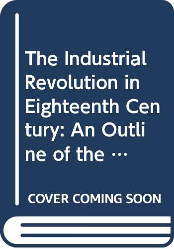 9780061310799: The Industrial Revolution in Eighteenth Century: An Outline of the Beginnings of the Modern Factory System in England