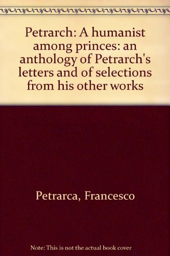 Petrarch: a humanist among princes;: An anthology of Petrarch's letters and of selections from...