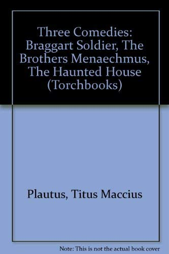 Plautus : Three Comedies : The Braggart Soldier, The Brothers Menaechmus, The Haunted House: ...