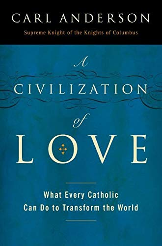 A Civilization of Love: What Every Catholic Can Do to Transform the World (0061335312) by Carl Anderson