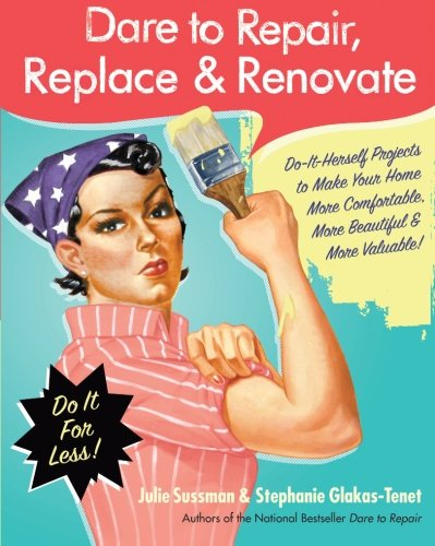 9780061343858: Dare to Repair, Replace & Renovate: Do-It-Herself Projects to Make Your Home More Comfortable, More Beautiful & More Valuable!