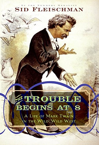 The Trouble Begins at 8: A Life of Mark Twain in the Wild, Wild West: Sid Fleischman