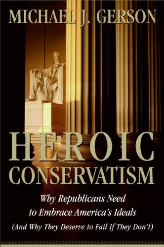 Heroic Conservatism: WHy Republicans Need to Embrace America's Ideals: Gerson, Michael J.