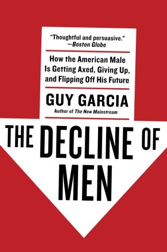 9780061353154: The Decline of Men: How the American Male Is Getting Axed, Giving Up, and Flipping Off His Future
