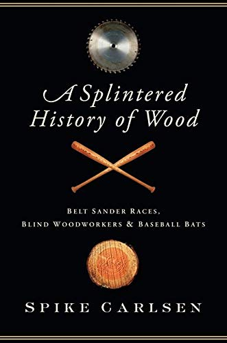 9780061373565: A Splintered History of Wood: Belt Sander Races, Blind Woodworkers, and Baseball Bats