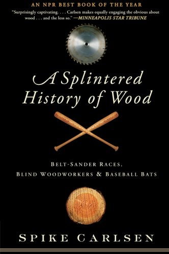 9780061373572: A Splintered History of Wood: Belt-Sander Races, Blind Woodworkers, and Baseball Bats