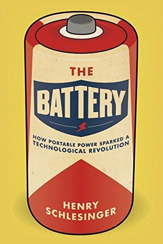 The Battery: How Portable Power Sparked a Technological Revolution: Schlesinger, Henry