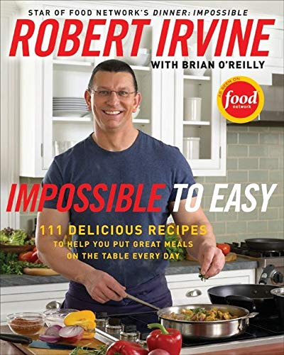 Impossible to Easy: 111 Delicious Recipes to Help You Put Great Meals on the Table Every Day (0061474118) by Brian O'Reilly; Robert Irvine