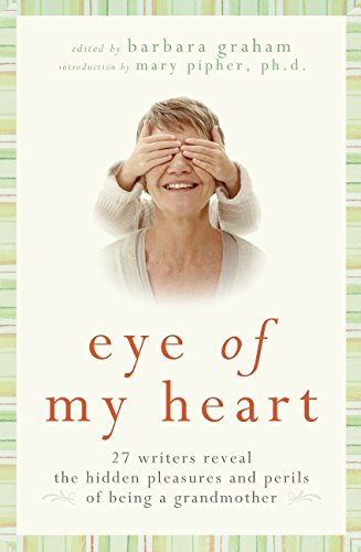 9780061474156: Eye of My Heart: 27 Writers Reveal the Hidden Pleasures and Perils of Being a Grandmother