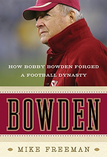 Bowden: How Bobby Bowden Forged a Football Dynasty: Freeman, Mike (Bobby Bowden)