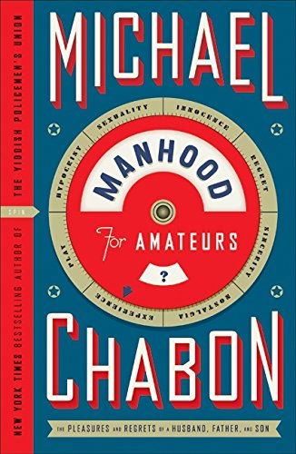 Manhood for Amateurs: The Pleasures and Regrets of a Husband, Father, and Son: Michael Chabon