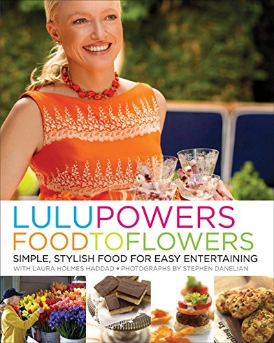 Lulu Powers Food to Flowers: Simple, Stylish Food for Easy Entertaining: Powers, Lulu