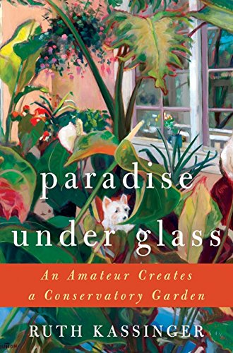 9780061547744: Paradise Under Glass: An Amateur Creates a Conservatory Garden