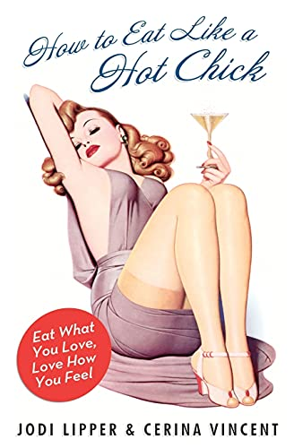 9780061560866: How to Eat Like a Hot Chick: Eat What You Love, Love How You Feel