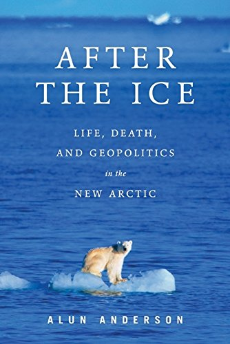 After the Ice: Life, Death, and Geopolitics in the New Arctic: Anderson, Alun