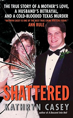9780061582028: Shattered: The True Story of a Mother's Love, a Husband's Betrayal, and a Cold-Blooded Texas Murder