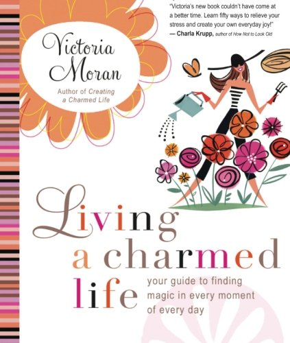 9780061649905: Living a Charmed Life: Your Guide to Finding Magic in Every Moment of Every Day