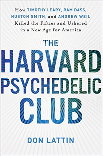 The Harvard Psychedelic Club: How Timothy Leary, Ram Dass, Huston Smith, and Andrew Weil Killed the...