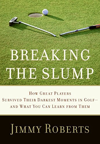 Breaking the Slump: How Great Players Survived Their Darkest Moments in Golf--and What You Can ...