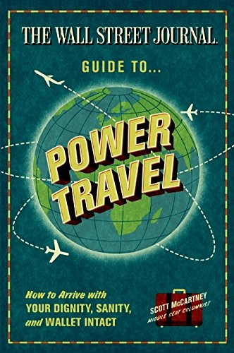 9780061688713: The Wall Street Journal Guide to Power Travel: How to Arrive with Your Dignity, Sanity & Wallet Intact