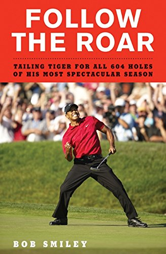 Follow the Roar: Tailing Tiger for All 604 Holes of His Most Spectacular Season: Smiley, Bob