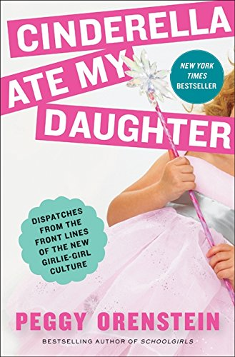 9780061711527: Cinderella Ate My Daughter: Dispatches from the Front Lines of the New Girlie-Girl Culture